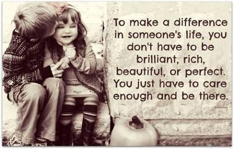 To make a difference in someones life you don't have to be ...