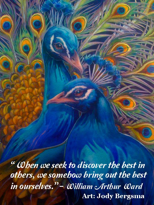 Jody Bergsma's art brings the spirit of Nature thoughtfully and beautifully to life! Jody posted her lovely peacock drawing on Facebook along with the William Arthur Ward quote, and I was so moved by the colors and composition of her painting and by words I have always found to be true that with Jody's kind permission, I overlaid Mr. Ward's statement on her art to share with you.