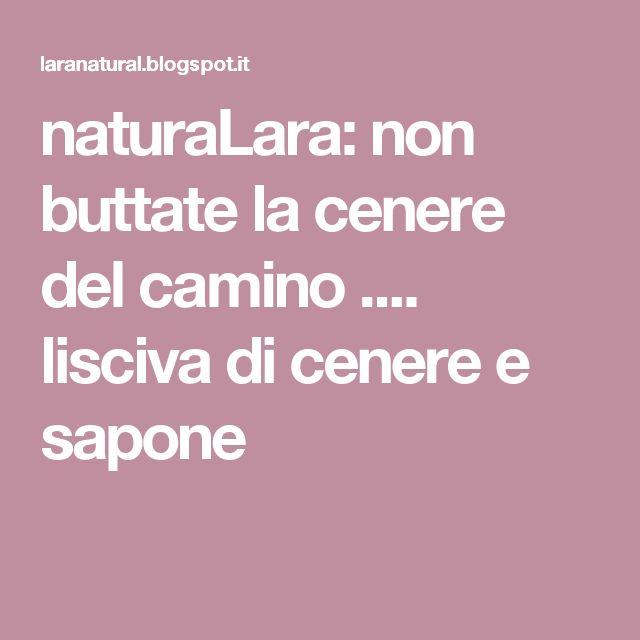 naturaLara: non buttate la cenere del camino .... lisciva di cenere e sapone