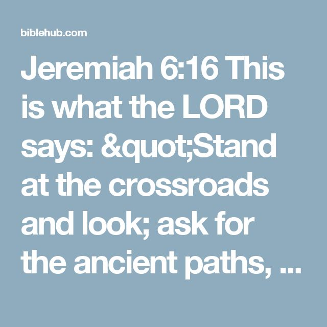 """Jeremiah 6:16 This is what the LORD says: """"Stand at the crossroads and look; ask for the ancient paths, ask where the good way is, and walk in it, and you will find rest for your souls. But you said, 'We will not walk in it.'"""
