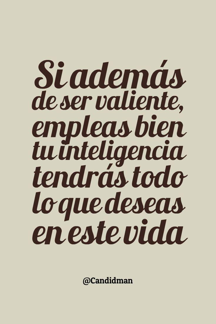 Si además de ser valiente, empleas bien tu inteligencia tendrás todo lo que deseas en esta vida!!!