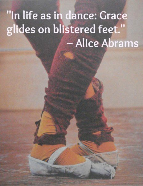 """In life as in dance: Grace glides on blistered feet."" ~ Alice Abrams : huffpost"