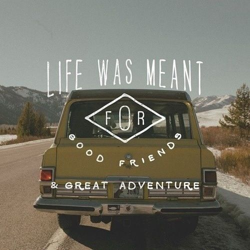 Life was meant for good friends & great adventures