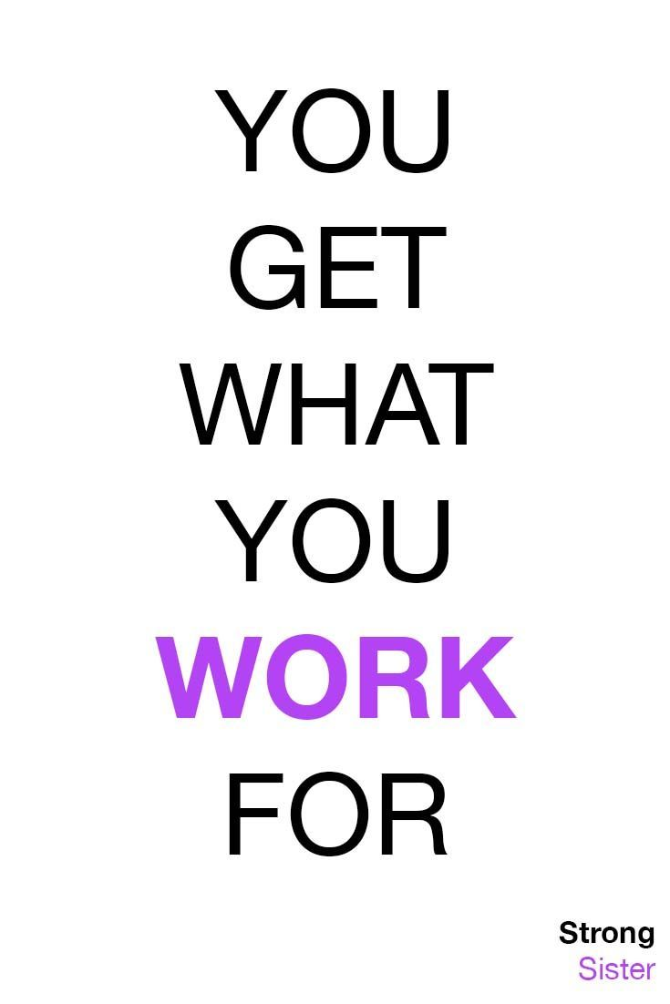 You Get What You Work For Fitnessmotivation Strongsister