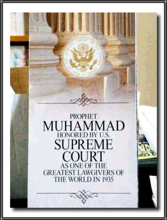Prophet Mohammad {SallAllahu Alaihi Wa'sallam} Honored By the U.S. Supreme Court As One Of The Greatest Lawgivers Of The World In 1935  As the United States Supreme Court judges sit in their chamber, to their right, front, and the left sides are friezes depicting the 18 greatest lawgivers of the world. The second frieze to the right features a person holding a copy of the Quran, the Islamic holy book. It is intended to recognize Prophet Mohammad as one of the greatest lawgivers in the world…