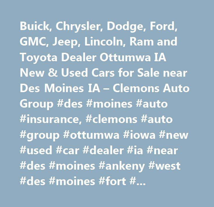Buick, Chrysler, Dodge, Ford, GMC, Jeep, Lincoln, Ram and Toyota Dealer Ottumwa IA New & Used Cars for Sale near Des Moines IA – Clemons Auto Group #des #moines #auto #insurance, #clemons #auto #group #ottumwa #iowa #new #used #car #dealer #ia #near #des #moines #ankeny #west #des #moines #fort #dodge #where #is #best #preowned #vehicles #me #auto #repair #service #maintenance #parts #find #car #truck #suv #van #finance #lease #specials #reviews #preapproved #tires #battery #brakes #oil…