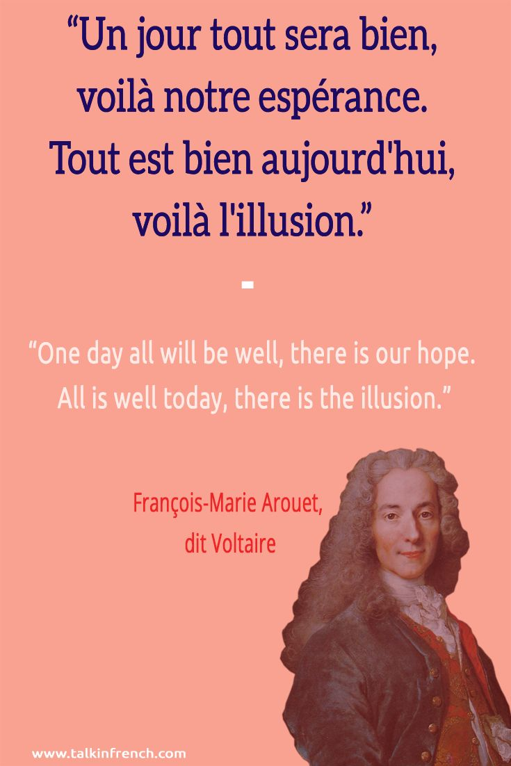 Un jour tout sera bien, voilà notre espérance. Tout est bien aujourd'hui, voilà l'illusion.  One day all will be well, there is our hope. All is well today, there is the illusion. François-Marie Arouet, dit Voltaire   Learn more about French language and culture at www.talkinfrench.com
