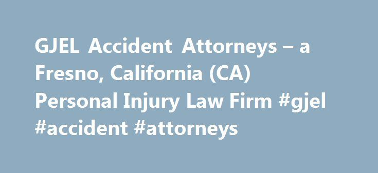 GJEL Accident Attorneys – a Fresno, California (CA) Personal Injury Law Firm #gjel #accident #attorneys http://pet.nef2.com/gjel-accident-attorneys-a-fresno-california-ca-personal-injury-law-firm-gjel-accident-attorneys/  # GJEL Accident Attorneys Law Firm Overview Founded over thirty years ago, the law firm of Gillin, Jacobson, Ellis & Larsen specializes in the representation of injured persons, and those who have lost loved ones due to the fault of others. We represent those who have been…