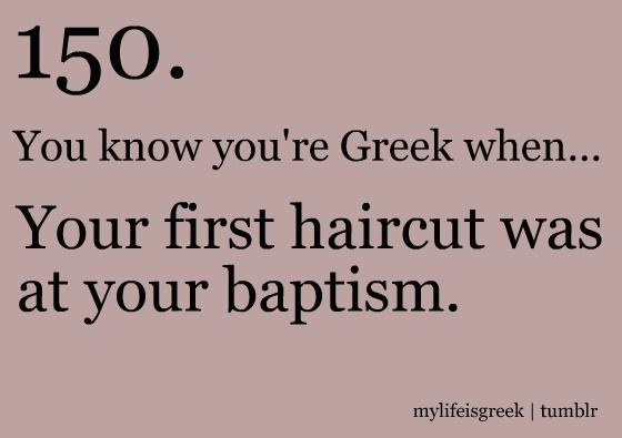 You know you're Greek when... Your first haircut was at your baptism.