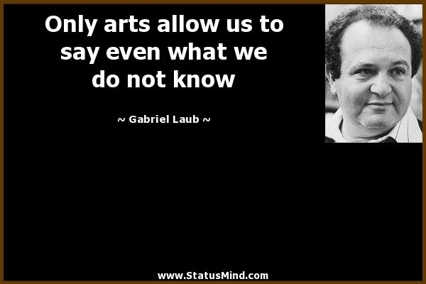 Only arts allow us to say even what we do not know - Gabriel Laub Quotes - StatusMind.com