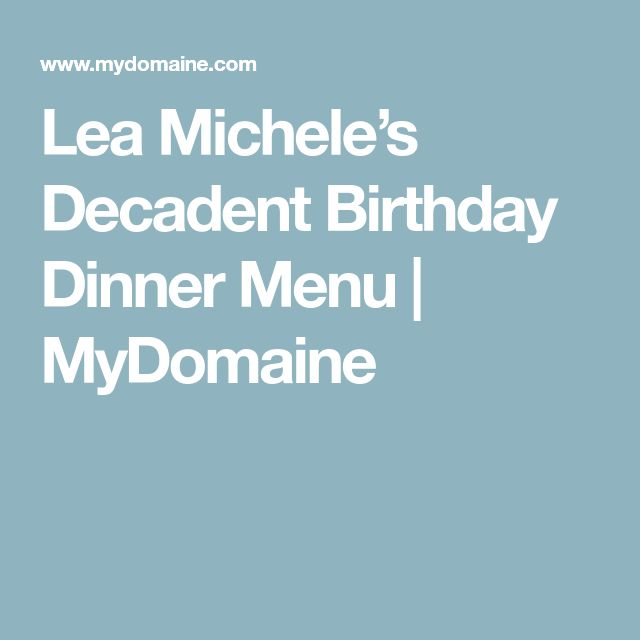 Lea Michele's Decadent Birthday Dinner Menu | MyDomaine