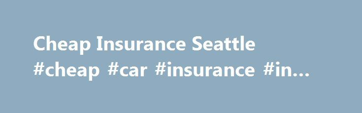 Cheap Insurance Seattle #cheap #car #insurance #in #washington http://uganda.nef2.com/cheap-insurance-seattle-cheap-car-insurance-in-washington/  # Cheap Insurance Seattle It s more important than ever to research all the options for cheap insurance Seattle has available, due to recent rises in premiums. From 2006 to 2010, Washington cities like Seattle had some of the highest car insurance rates in the nation. Partly because of higher than average auto theft rates and the state s liability…