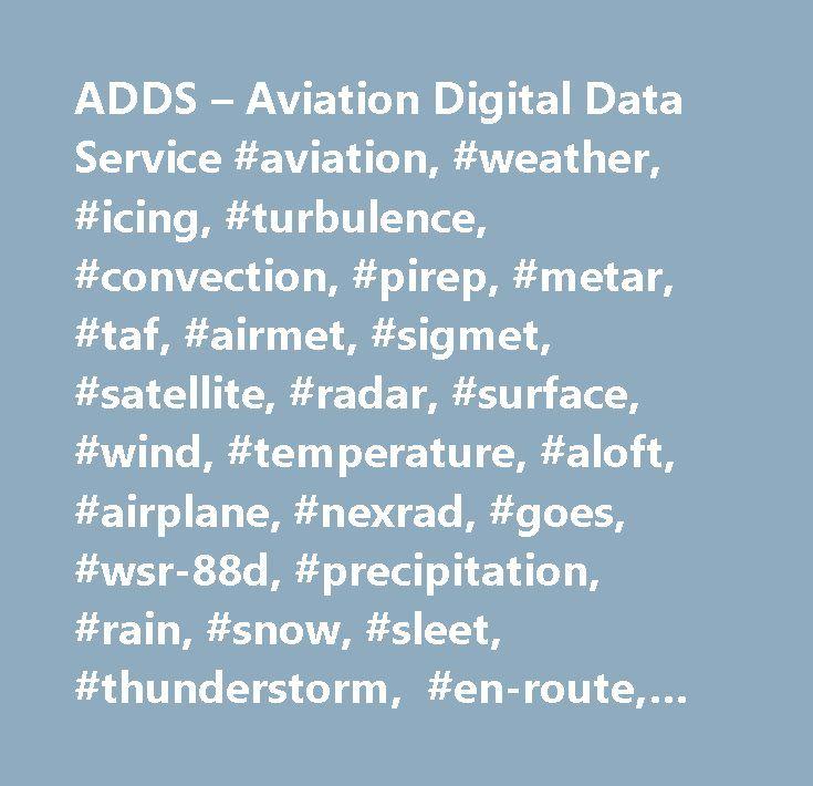 ADDS – Aviation Digital Data Service #aviation, #weather, #icing, #turbulence, #convection, #pirep, #metar, #taf, #airmet, #sigmet, #satellite, #radar, #surface, #wind, #temperature, #aloft, #airplane, #nexrad, #goes, #wsr-88d, #precipitation, #rain, #snow, #sleet, #thunderstorm, #en-route, #prognosis, #chart…