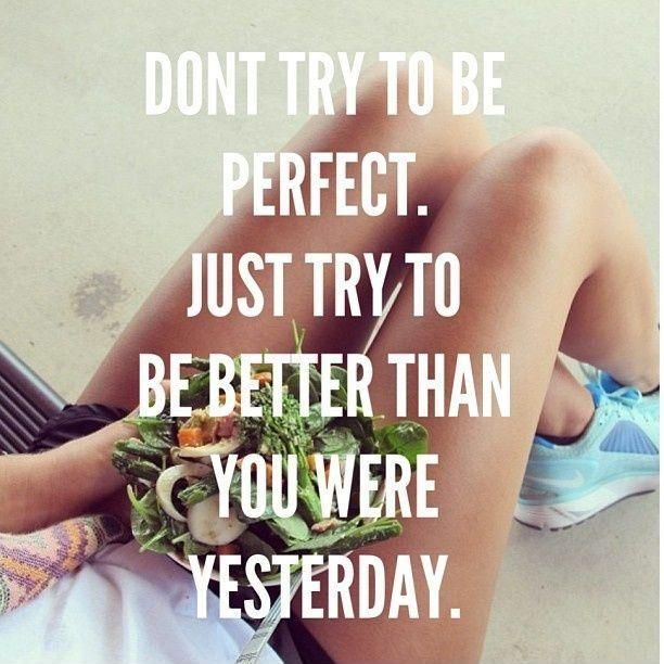Don't try to be perfect. Just try to be better than you were yesterday. Picture Quotes.