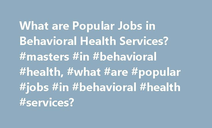 What are Popular Jobs in Behavioral Health Services? #masters #in #behavioral #health, #what #are #popular #jobs #in #behavioral #health #services? http://iowa.nef2.com/what-are-popular-jobs-in-behavioral-health-services-masters-in-behavioral-health-what-are-popular-jobs-in-behavioral-health-services/  # What Are Popular Jobs in Behavioral Health Services? Careers in behavioral health services provide valuable support to individuals needing to address behavior health issues, such as mental…