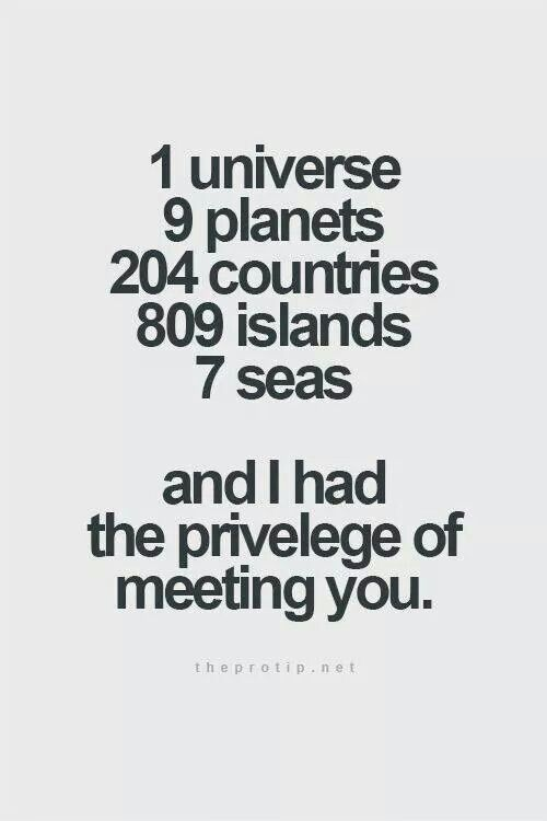 1 Universe, 9 planets, 204 countries, 809 islands, 7 seas.... And I had the privilege of meeting you