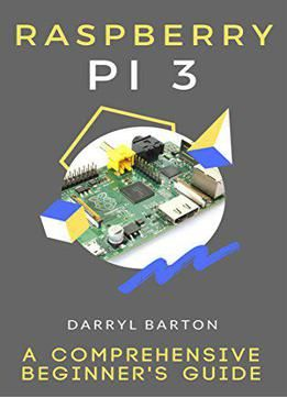 Raspberry Pi 3 : A Comprehensive Beginner's Guide - From A To Z Simple Steps PDF.