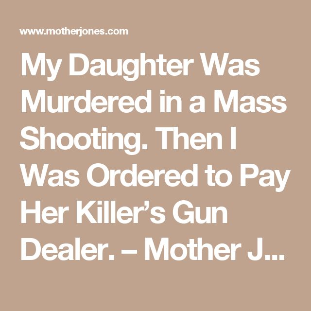 My Daughter Was Murdered in a Mass Shooting. Then I Was Ordered to Pay Her Killer's Gun Dealer. – Mother Jones