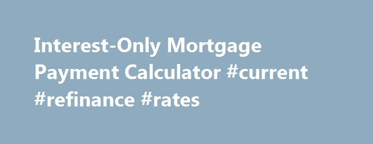 Interest-Only Mortgage Payment Calculator #current #refinance #rates http://mortgage.remmont.com/interest-only-mortgage-payment-calculator-current-refinance-rates/  #interest only mortgage calculator # Home Financing Tips Interest-only mortgage rates can change as frequently as monthly or may be fixed for up to 10 years or more. Make sure that you know how your loan adjusts. You may wish to bookmark this page so you can easily return and recalculate your payment before your next rate…
