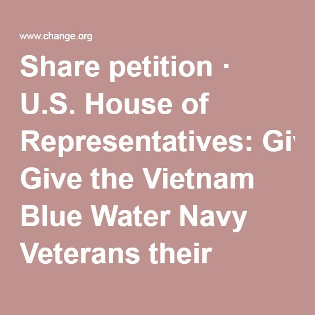 Share petition · U.S. House of Representatives: Give the Vietnam Blue Water Navy Veterans their presumptive rights. · Change.org
