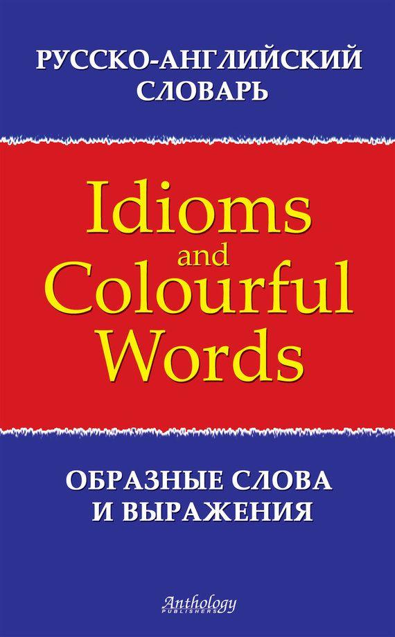 Русско-английский словарь образных слов и выражений (Idioms & Colourful Words) #литература, #журнал, #чтение, #детскиекниги, #любовныйроман, #юмор, #компьютеры