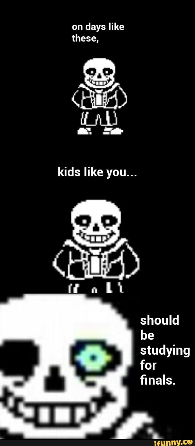 Yea... Sans, you're probably right. I'll just go over to my desk and... never mind, I'm too lazy. (That moment you realize you are sans.)