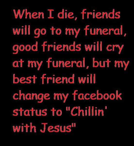"""Amen! WHEN I DIE, FRIENDS WILL GO TO MY FUNERAL, GOOD FRIENDS WILL CRY AT MY FUNERAL, BUT ME BEST FRIEND WILL CHANGE MY FACEBOOK STATUS TO """"CHILLIN' WITH JESUS"""""""