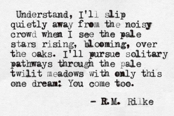 """""""... with only this one dream: you come too"""" -R.M.Rilke"""
