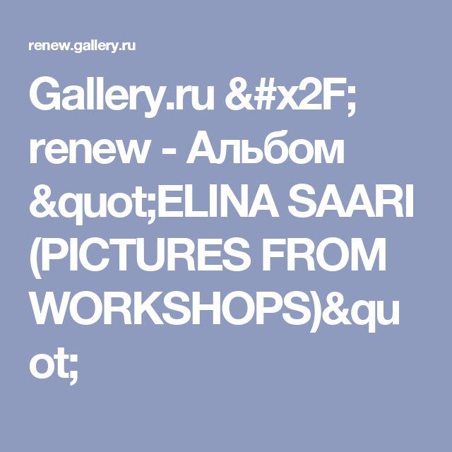 "Gallery.ru / renew - Альбом ""ELINA SAARI (PICTURES FROM WORKSHOPS)"""