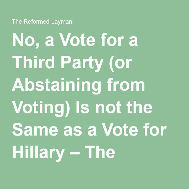 No, a Vote for a Third Party (or Abstaining from Voting) Is not the Same as a Vote for Hillary – The Reformed Layman