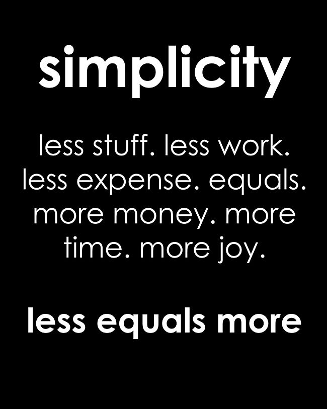 True ...so True. Love this Quotes! Words to Remember. Simplicity. Less Stuff. Less Work. Less Expense equals More Money, More Time, More Joy. Less equals More. #Less_Equals_More #Simplicity #Quotes #Words #Sayings #Life #Inspiration