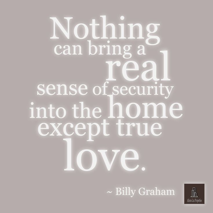 Nothing can bring a real sense of security into the home except true love. ~ Billy Graham