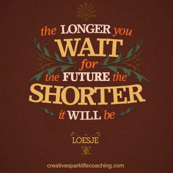 don't wait for the future