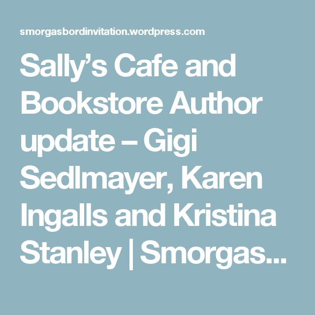 Sally's Cafe and Bookstore Author update – Gigi Sedlmayer, Karen Ingalls and Kristina Stanley | Smorgasbord – Variety is the spice of life