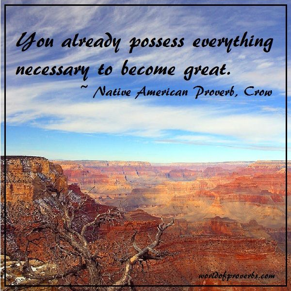 World of Proverbs - Famous Quotes: You already possess everything necessary to become great. ~ Native American Proverb, Crow [17349]