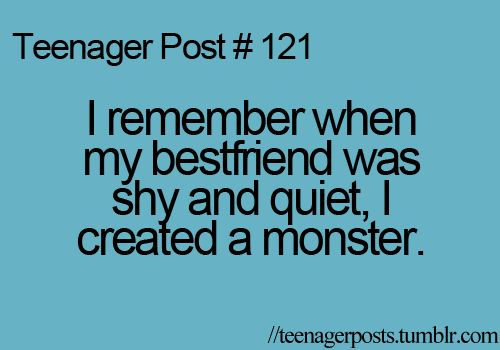 This is true... Except I was the shy one and my bestfriend Hannah created the monster