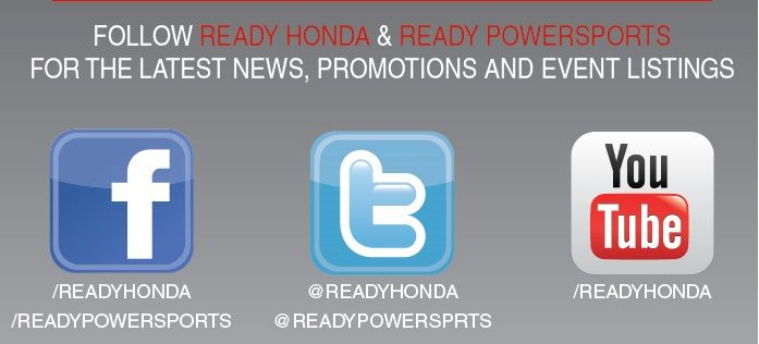 Follow READY #HONDA and READY #POWERSPORTS on #FACEBOOK, #TWITTER and #YOUTUBE, for the latest news, promotions and event listings.   www.facebook.com/ReadyHonda  www.facebook.com/ReadyPowersports  www.twitter.com/ReadyHonda  www.twitter.com/ReadyPowersprts  www.youtube.com/ReadyHonda