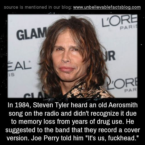 "In 1984, Steven Tyler heard an old Aerosmith song on the radio and didn't recognize it due to memory loss from years of drug use. He suggested to the band that they record a cover version. Joe Perry told him ""It's us, fuckhead."""