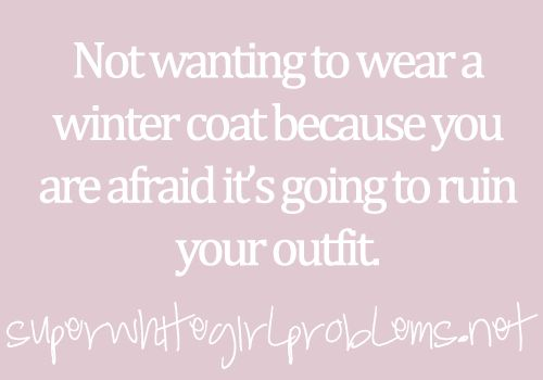oh gawd. rather go cold than ruin my outfit!