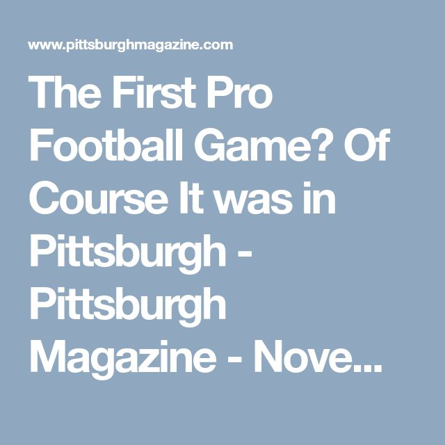 The First Pro Football Game? Of Course It was in Pittsburgh - Pittsburgh Magazine - November 2017 - Pittsburgh, PA