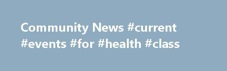 Community News #current #events #for #health #class http://health.remmont.com/community-news-current-events-for-health-class/  Community News Stay abreast of the latest news in natural medicine. This is where you'll find information regarding events, new products, and other updates just for readers of Natural Medicine Journal. To submit an article for the Community News section, you must be a sponsor or community partner. To learn more about sponsorship, email us....