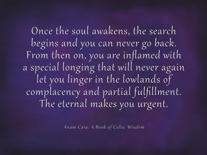 Once the soul awakens, the search begins and you can never go back.