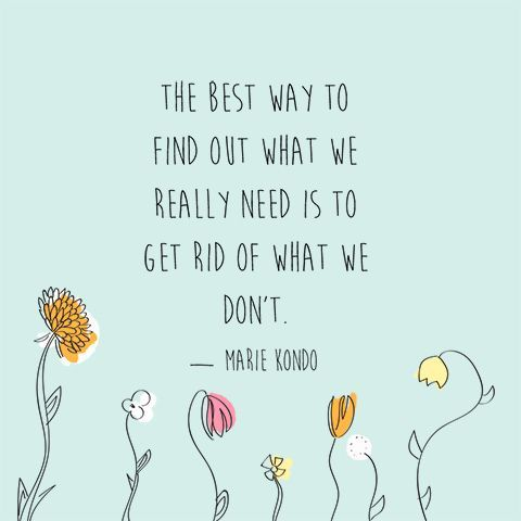 """""""The best way to find out what we really need is to get rid of what we don't."""" — Marie Kondo"""