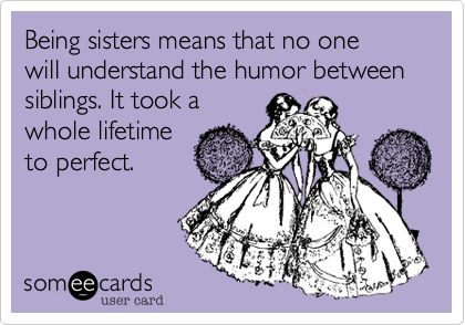 Being sisters means that no one will understand the humor between siblings. It took a whole lifetime to perfect.