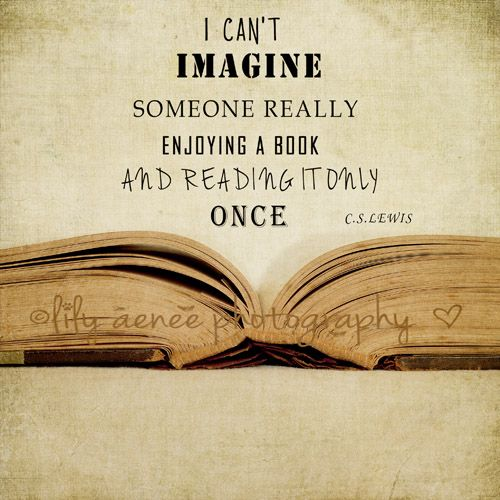 """I can't imagine someone really enjoying a book and reading it only once."" --CS Lewis"