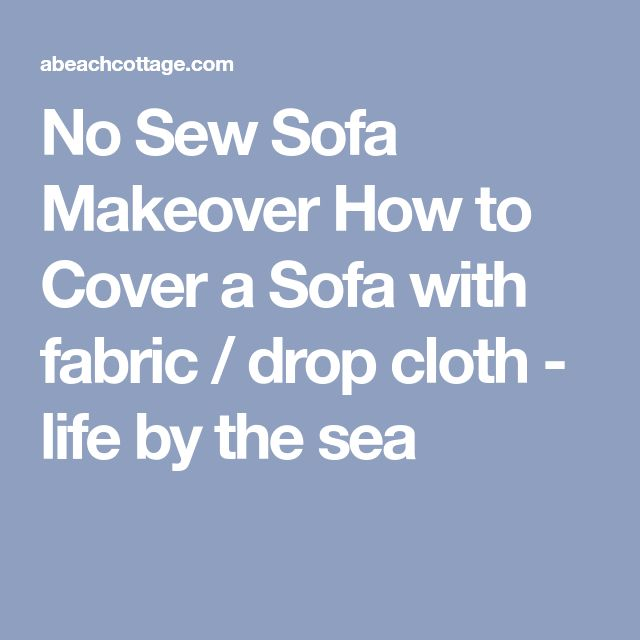 No Sew Sofa Makeover How to Cover a Sofa with fabric / drop cloth - life by the sea