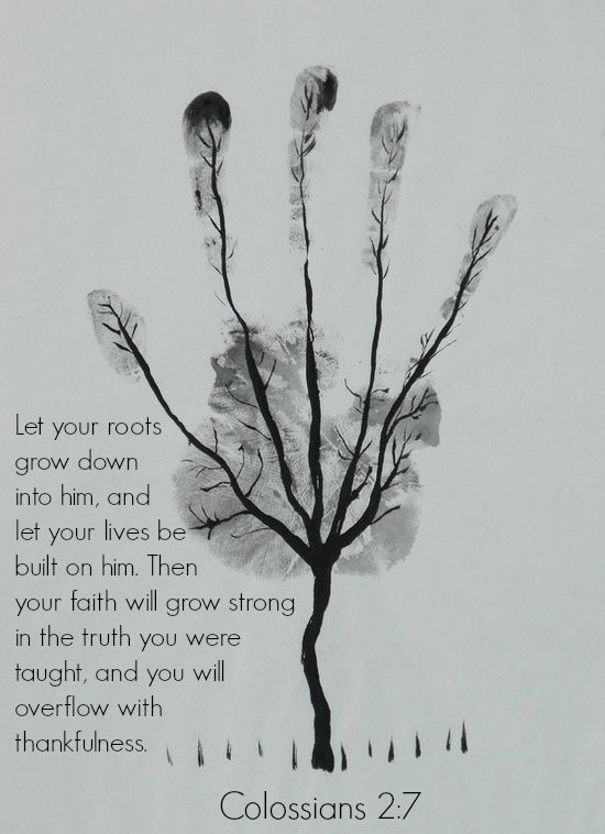 Colossians 2:7 Let your roots grow down into him, and let your lives be built on him. Then your faith will grow strong in the truth you were taught, and you will overflow with thankfulness.~ I like the idea but I think I would use thumbprints to make leaves instead.