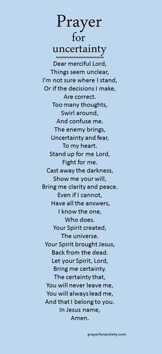 When you are doubting or confused you can pray this prayer for uncertain moments. This prayer for uncertainty is partially based on 1 Thessalonians 5:23 which tells us that God makes us holy and keeps us safe. His peace alone removes all blame and condemnation. Let your faith in Christ cast away all uncertainty in your heart.