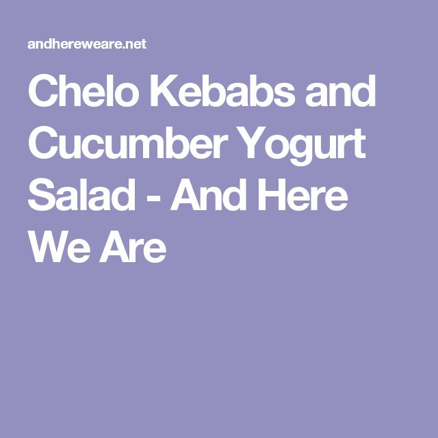 Chelo Kebabs and Cucumber Yogurt Salad - And Here We Are