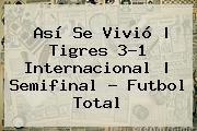 http://tecnoautos.com/wp-content/uploads/imagenes/tendencias/thumbs/asi-se-vivio-tigres-31-internacional-semifinal-futbol-total.jpg Tigres Vs Inter. Así se vivió | Tigres 3-1 Internacional | Semifinal - Futbol Total, Enlaces, Imágenes, Videos y Tweets - http://tecnoautos.com/actualidad/tigres-vs-inter-asi-se-vivio-tigres-31-internacional-semifinal-futbol-total/